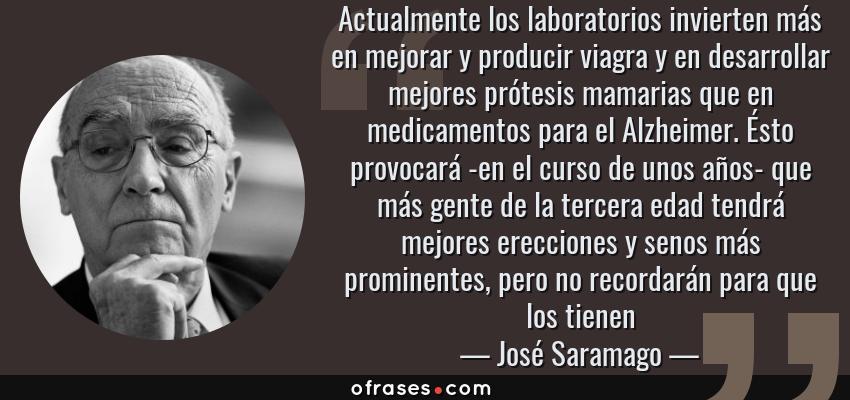 Frases de José Saramago - Actualmente los laboratorios invierten más en mejorar y producir viagra y en desarrollar mejores prótesis mamarias que en medicamentos para el Alzheimer. Ésto provocará -en el curso de unos años- que más gente de la tercera edad tendrá mejores erecciones y senos más prominentes, pero no recordarán para que los tienen