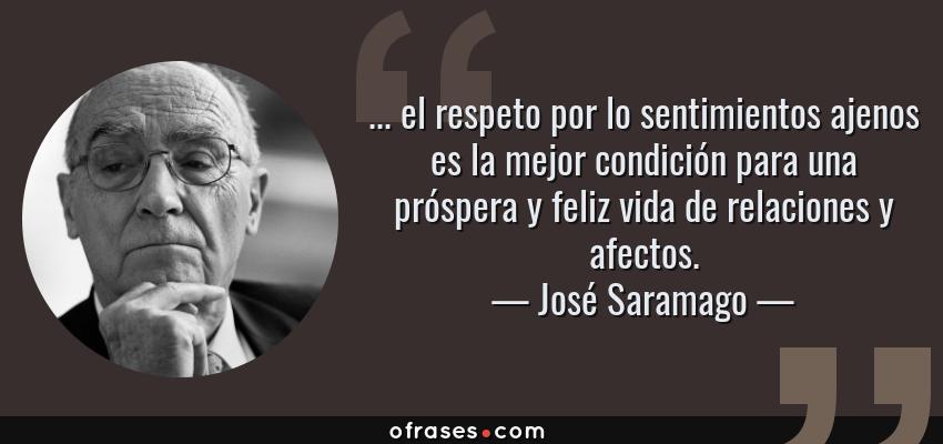 Frases de José Saramago - ... el respeto por lo sentimientos ajenos es la mejor condición para una próspera y feliz vida de relaciones y afectos.