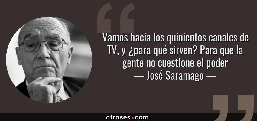 Frases de José Saramago - Vamos hacia los quinientos canales de TV, y ¿para qué sirven? Para que la gente no cuestione el poder