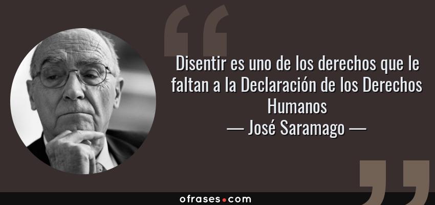 Frases de José Saramago - Disentir es uno de los derechos que le faltan a la Declaración de los Derechos Humanos
