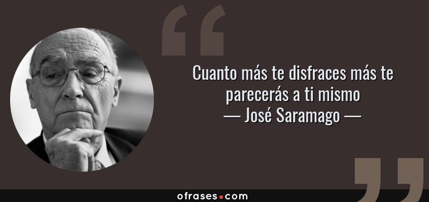 Frases de José Saramago - Cuanto más te disfraces más te parecerás a ti mismo