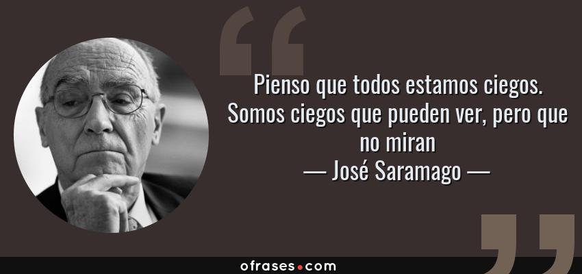 Frases de José Saramago - Pienso que todos estamos ciegos. Somos ciegos que pueden ver, pero que no miran