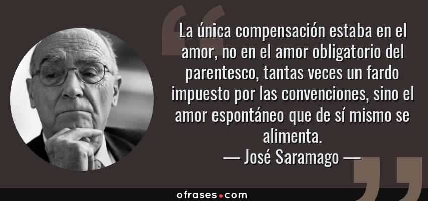 Frases de José Saramago - La única compensación estaba en el amor, no en el amor obligatorio del parentesco, tantas veces un fardo impuesto por las convenciones, sino el amor espontáneo que de sí mismo se alimenta.
