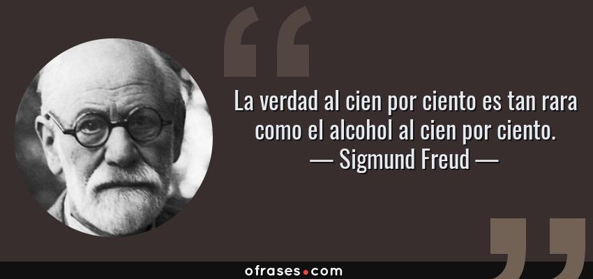 Frases de Sigmund Freud - La verdad al cien por ciento es tan rara como el alcohol al cien por ciento.