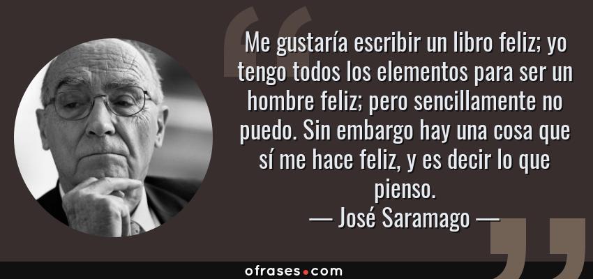 Frases de José Saramago - Me gustaría escribir un libro feliz; yo tengo todos los elementos para ser un hombre feliz; pero sencillamente no puedo. Sin embargo hay una cosa que sí me hace feliz, y es decir lo que pienso.