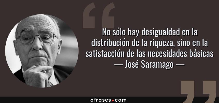 Frases de José Saramago - No sólo hay desigualdad en la distribución de la riqueza, sino en la satisfacción de las necesidades básicas
