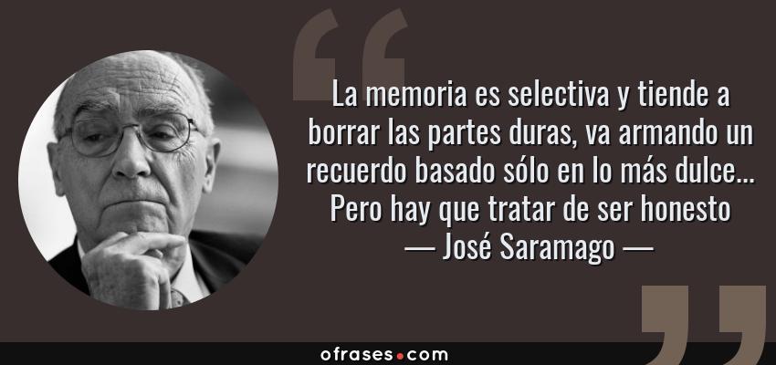 Frases de José Saramago - La memoria es selectiva y tiende a borrar las partes duras, va armando un recuerdo basado sólo en lo más dulce... Pero hay que tratar de ser honesto