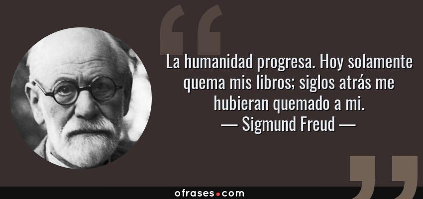 Frases de Sigmund Freud - La humanidad progresa. Hoy solamente quema mis libros; siglos atrás me hubieran quemado a mi.