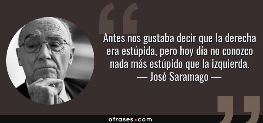 Frases de José Saramago - Antes nos gustaba decir que la derecha era estúpida, pero hoy día no conozco nada más estúpido que la izquierda.