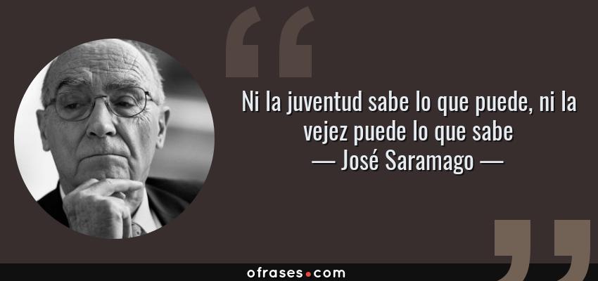 José Saramago Ni La Juventud Sabe Lo Que Puede Ni La Vejez Puede Lo Que Sabe