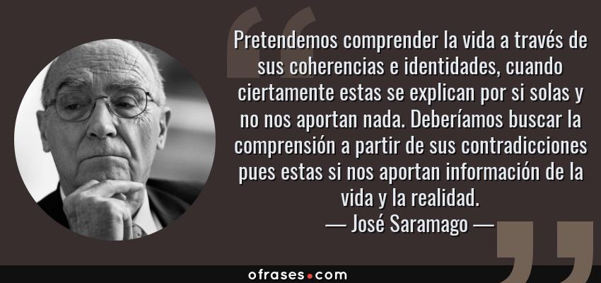 Frases de José Saramago - Pretendemos comprender la vida a través de sus coherencias e identidades, cuando ciertamente estas se explican por si solas y no nos aportan nada. Deberíamos buscar la comprensión a partir de sus contradicciones pues estas si nos aportan información de la vida y la realidad.
