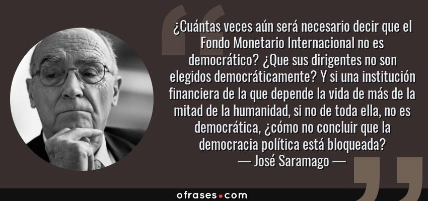 Frases de José Saramago - ¿Cuántas veces aún será necesario decir que el Fondo Monetario Internacional no es democrático? ¿Que sus dirigentes no son elegidos democráticamente? Y si una institución financiera de la que depende la vida de más de la mitad de la humanidad, si no de toda ella, no es democrática, ¿cómo no concluir que la democracia política está bloqueada?