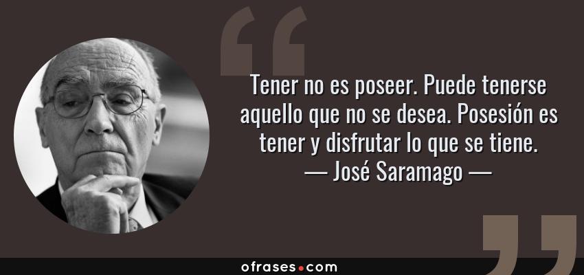 Frases de José Saramago - Tener no es poseer. Puede tenerse aquello que no se desea. Posesión es tener y disfrutar lo que se tiene.