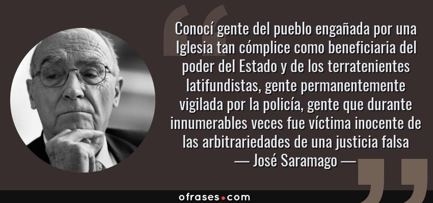 Frases de José Saramago - Conocí gente del pueblo engañada por una Iglesia tan cómplice como beneficiaria del poder del Estado y de los terratenientes latifundistas, gente permanentemente vigilada por la policía, gente que durante innumerables veces fue víctima inocente de las arbitrariedades de una justicia falsa