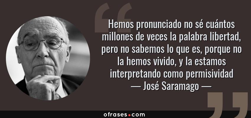 Frases de José Saramago - Hemos pronunciado no sé cuántos millones de veces la palabra libertad, pero no sabemos lo que es, porque no la hemos vivido, y la estamos interpretando como permisividad