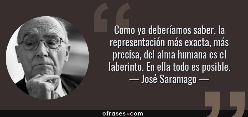 Frases de José Saramago - Como ya deberíamos saber, la representación más exacta, más precisa, del alma humana es el laberinto. En ella todo es posible.