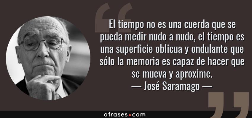 Frases de José Saramago - El tiempo no es una cuerda que se pueda medir nudo a nudo, el tiempo es una superficie oblicua y ondulante que sólo la memoria es capaz de hacer que se mueva y aproxime.