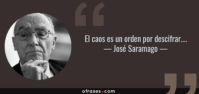 Frases de José Saramago - El caos es un orden por descifrar....
