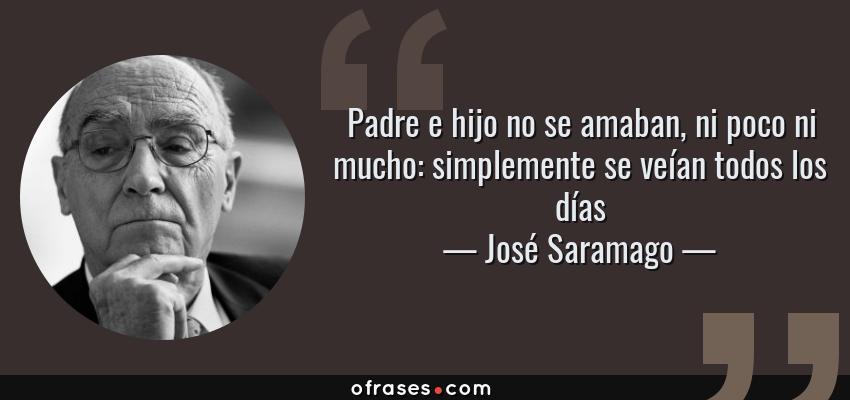 José Saramago Padre E Hijo No Se Amaban Ni Poco Ni Mucho