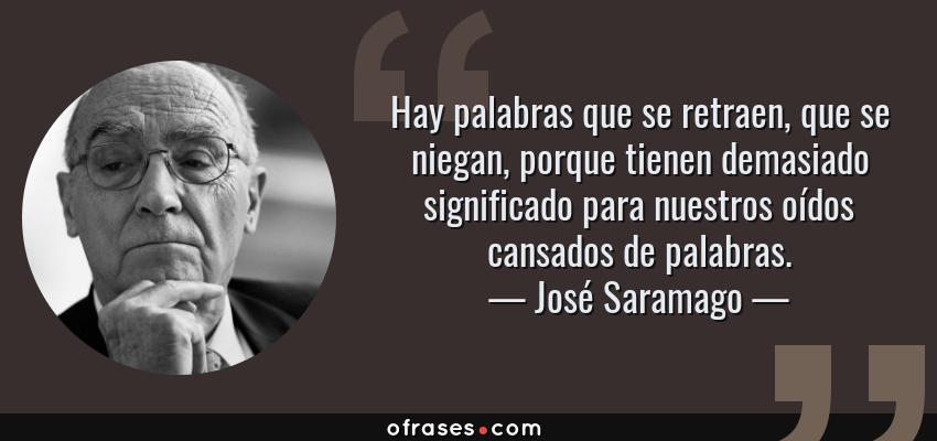 Frases de José Saramago - Hay palabras que se retraen, que se niegan, porque tienen demasiado significado para nuestros oídos cansados de palabras.