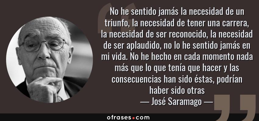 Frases de José Saramago - No he sentido jamás la necesidad de un triunfo, la necesidad de tener una carrera, la necesidad de ser reconocido, la necesidad de ser aplaudido, no lo he sentido jamás en mi vida. No he hecho en cada momento nada más que lo que tenía que hacer y las consecuencias han sido éstas, podrían haber sido otras