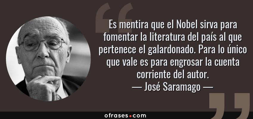 Frases de José Saramago - Es mentira que el Nobel sirva para fomentar la literatura del país al que pertenece el galardonado. Para lo único que vale es para engrosar la cuenta corriente del autor.