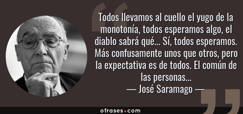 Frases de José Saramago - Todos llevamos al cuello el yugo de la monotonía, todos esperamos algo, el diablo sabrá qué... Sí, todos esperamos. Más confusamente unos que otros, pero la expectativa es de todos. El común de las personas...