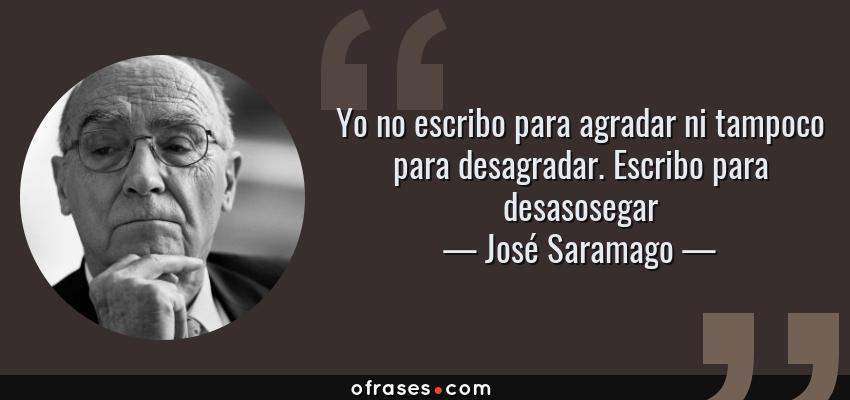 Frases de José Saramago - Yo no escribo para agradar ni tampoco para desagradar. Escribo para desasosegar