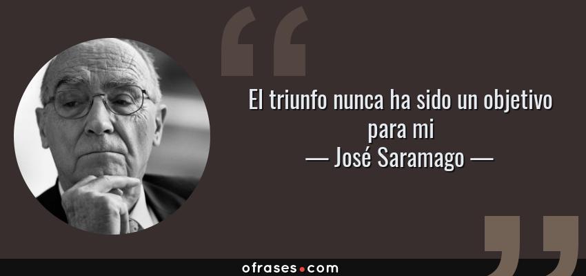 Frases de José Saramago - El triunfo nunca ha sido un objetivo para mi