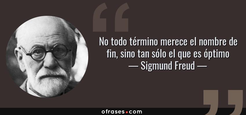 Frases de Sigmund Freud - No todo término merece el nombre de fin, sino tan sólo el que es óptimo