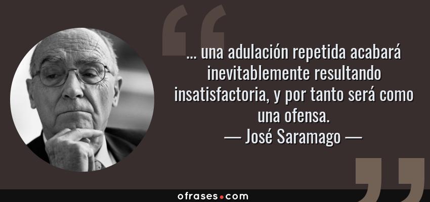 Frases de José Saramago - ... una adulación repetida acabará inevitablemente resultando insatisfactoria, y por tanto será como una ofensa.