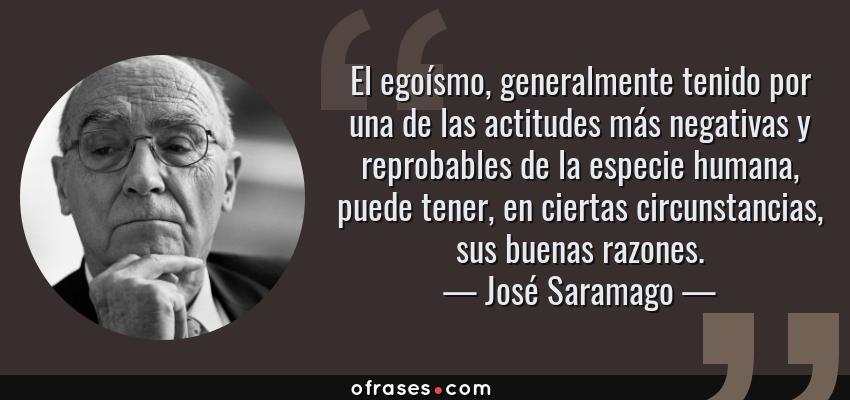 Frases de José Saramago - El egoísmo, generalmente tenido por una de las actitudes más negativas y reprobables de la especie humana, puede tener, en ciertas circunstancias, sus buenas razones.