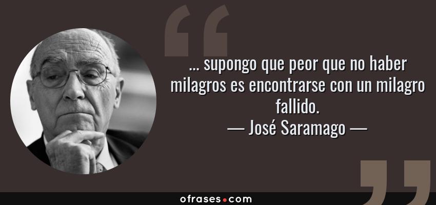 Frases de José Saramago - ... supongo que peor que no haber milagros es encontrarse con un milagro fallido.
