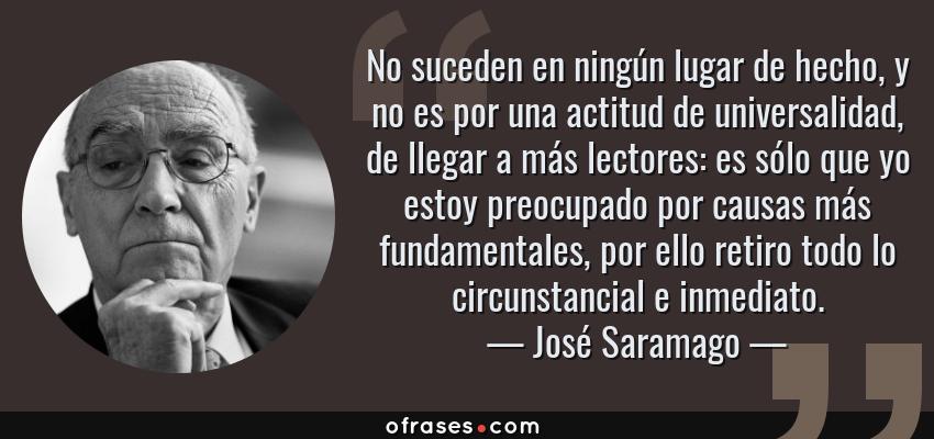Frases de José Saramago - No suceden en ningún lugar de hecho, y no es por una actitud de universalidad, de llegar a más lectores: es sólo que yo estoy preocupado por causas más fundamentales, por ello retiro todo lo circunstancial e inmediato.