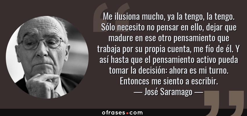 Frases de José Saramago - Me ilusiona mucho, ya la tengo, la tengo. Sólo necesito no pensar en ello, dejar que madure en ese otro pensamiento que trabaja por su propia cuenta, me fío de él. Y así hasta que el pensamiento activo pueda tomar la decisión: ahora es mi turno. Entonces me siento a escribir.