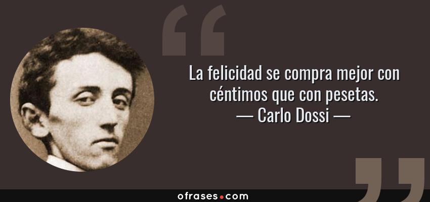 Frases de Carlo Dossi - La felicidad se compra mejor con céntimos que con pesetas.