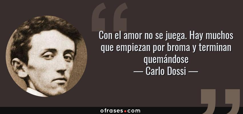 Frases de Carlo Dossi - Con el amor no se juega. Hay muchos que empiezan por broma y terminan quemándose