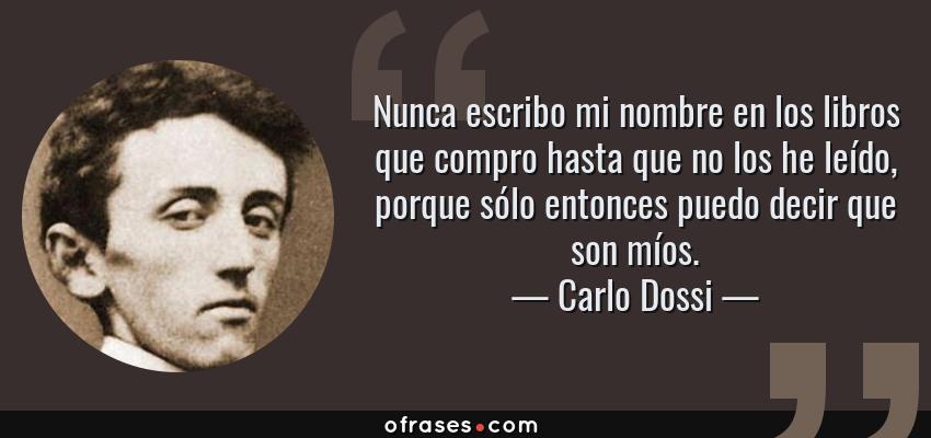 Frases de Carlo Dossi - Nunca escribo mi nombre en los libros que compro hasta que no los he leído, porque sólo entonces puedo decir que son míos.