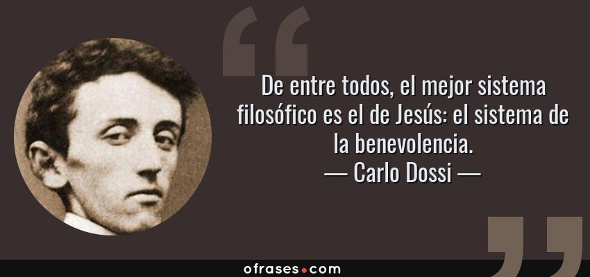 Frases de Carlo Dossi - De entre todos, el mejor sistema filosófico es el de Jesús: el sistema de la benevolencia.