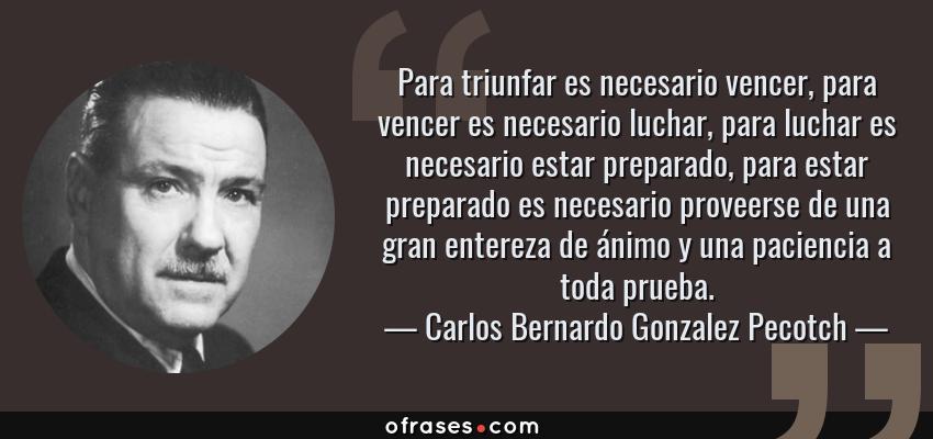 Frases de Carlos Bernardo Gonzalez Pecotch - Para triunfar es necesario vencer, para vencer es necesario luchar, para luchar es necesario estar preparado, para estar preparado es necesario proveerse de una gran entereza de ánimo y una paciencia a toda prueba.