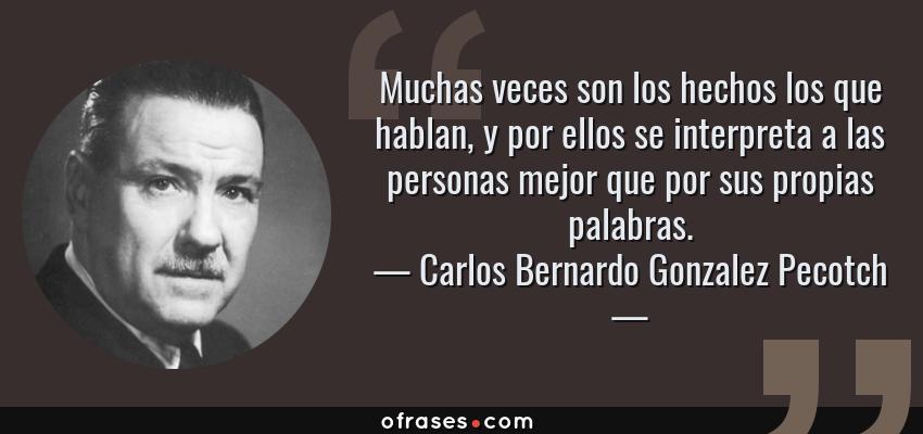 Frases de Carlos Bernardo Gonzalez Pecotch - Muchas veces son los hechos los que hablan, y por ellos se interpreta a las personas mejor que por sus propias palabras.