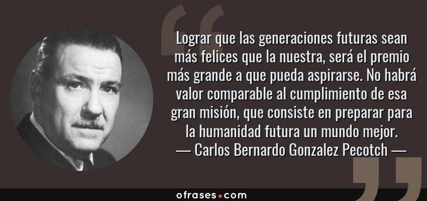 Frases de Carlos Bernardo Gonzalez Pecotch - Lograr que las generaciones futuras sean más felices que la nuestra, será el premio más grande a que pueda aspirarse. No habrá valor comparable al cumplimiento de esa gran misión, que consiste en preparar para la humanidad futura un mundo mejor.