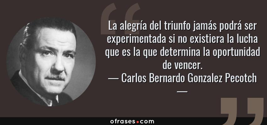 Frases de Carlos Bernardo Gonzalez Pecotch - La alegría del triunfo jamás podrá ser experimentada si no existiera la lucha que es la que determina la oportunidad de vencer.