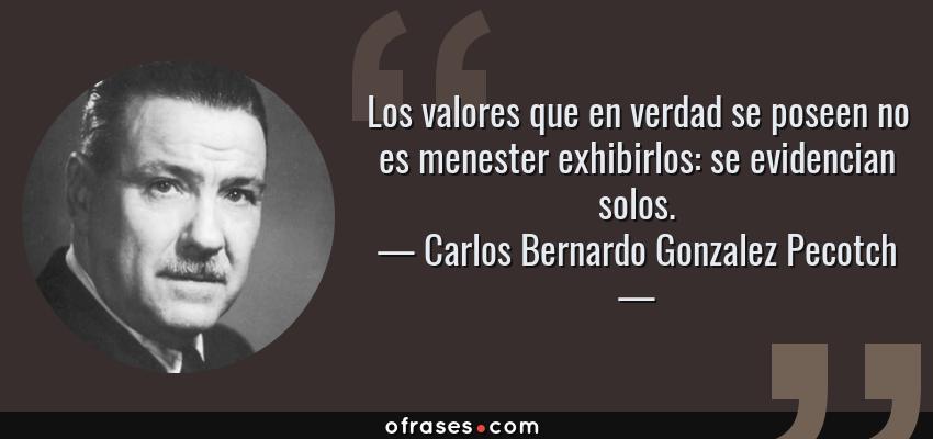 Frases de Carlos Bernardo Gonzalez Pecotch - Los valores que en verdad se poseen no es menester exhibirlos: se evidencian solos.
