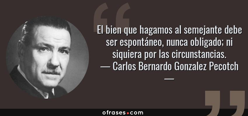 Frases de Carlos Bernardo Gonzalez Pecotch - El bien que hagamos al semejante debe ser espontáneo, nunca obligado; ni siquiera por las circunstancias.