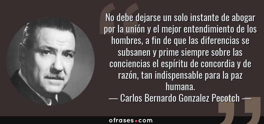 Frases de Carlos Bernardo Gonzalez Pecotch - No debe dejarse un solo instante de abogar por la unión y el mejor entendimiento de los hombres, a fin de que las diferencias se subsanen y prime siempre sobre las conciencias el espíritu de concordia y de razón, tan indispensable para la paz humana.