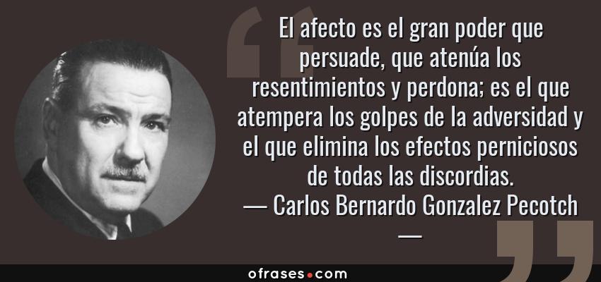 Frases de Carlos Bernardo Gonzalez Pecotch - El afecto es el gran poder que persuade, que atenúa los resentimientos y perdona; es el que atempera los golpes de la adversidad y el que elimina los efectos perniciosos de todas las discordias.