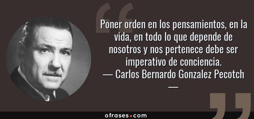 Frases de Carlos Bernardo Gonzalez Pecotch - Poner orden en los pensamientos, en la vida, en todo lo que depende de nosotros y nos pertenece debe ser imperativo de conciencia.
