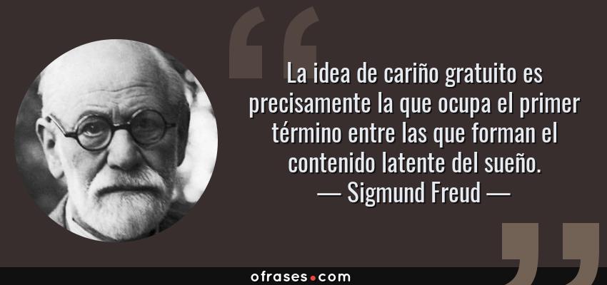 Frases de Sigmund Freud - La idea de cariño gratuito es precisamente la que ocupa el primer término entre las que forman el contenido latente del sueño.