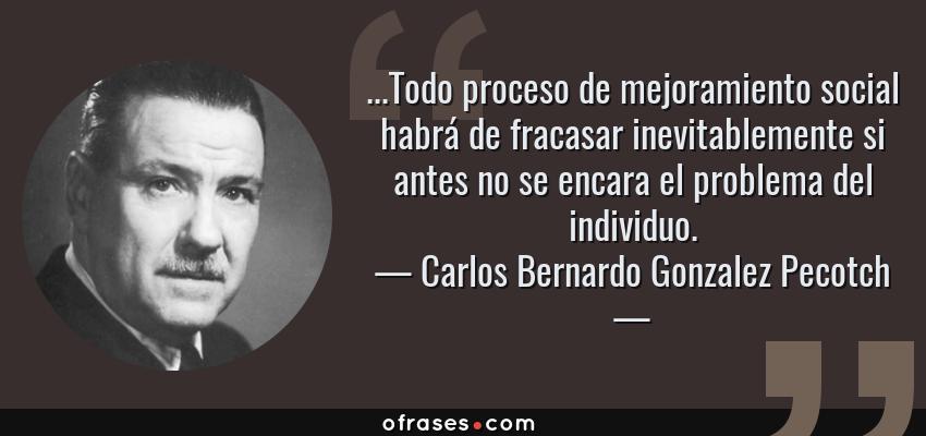 Frases de Carlos Bernardo Gonzalez Pecotch - ...Todo proceso de mejoramiento social habrá de fracasar inevitablemente si antes no se encara el problema del individuo.